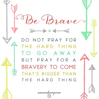 Be Brave: Do Not Pray For the Hard Thing To Go Away