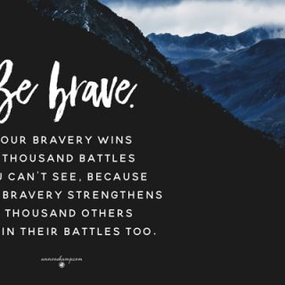 Be brave – your bravery wins a thousand