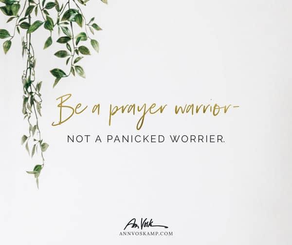 Be a Prayer Warrior – not a Panicked Worrier