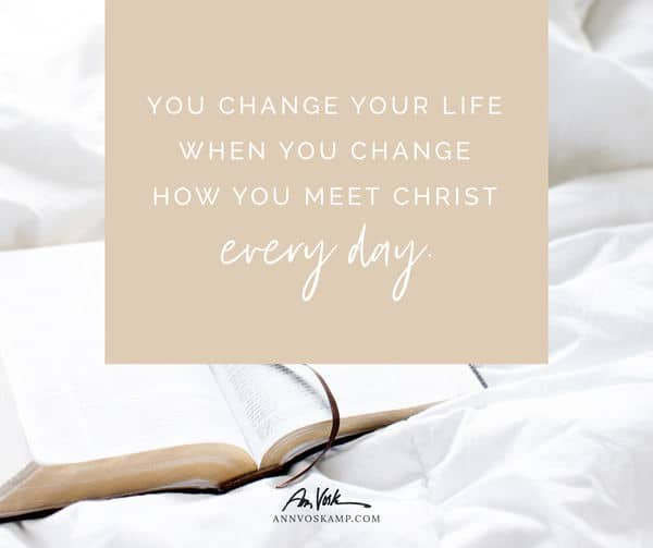 You change your life when you change how you meet Christ every day