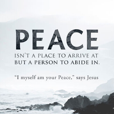 Peace isn't a place to arrive at but a Person to abide in
