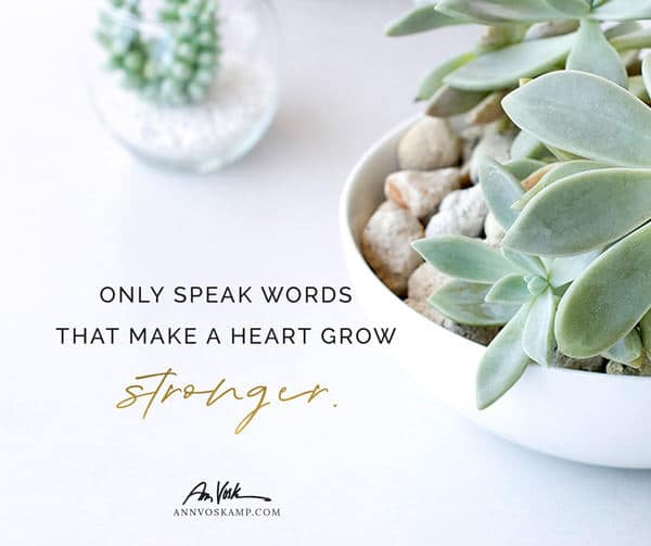 Only speak words that make a heart grow stronger