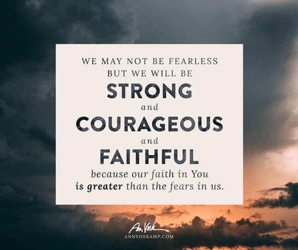 We may not be fearless but we will be strong & courageous & faithful