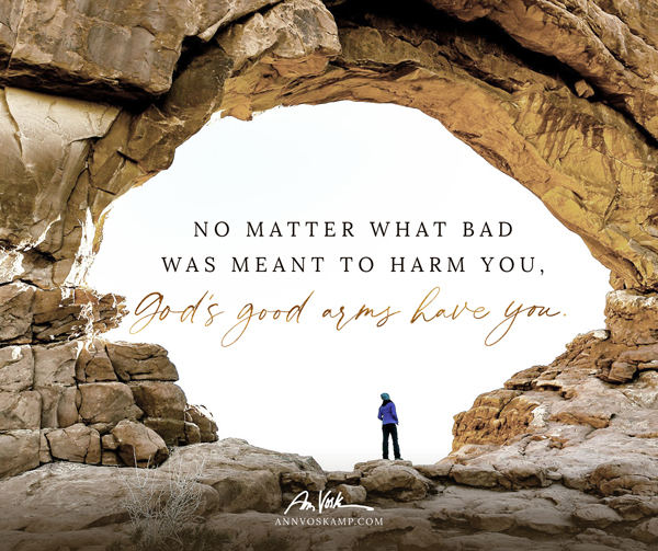 No matter what bad was meant to harm you, God's good arms have you