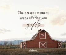 The present moment keeps offering gifts