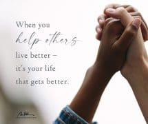 When you help others live better…
